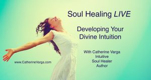 Soul Healing LIVE – Developing Your Divine Intuition – Nov 11th